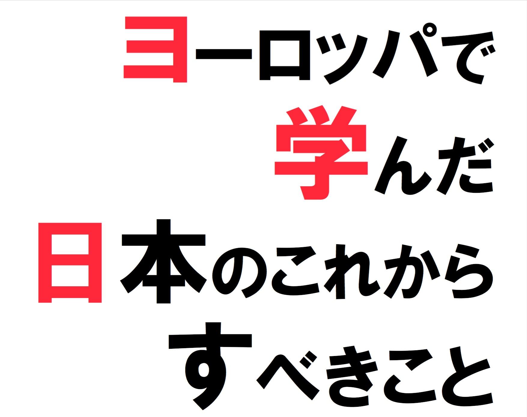 2013年11月ヨーロッパ視察報告『ヨーロッパで活躍している日本人に問い、学んだ、    日本のこれからすべきこと』~日本は素晴らしく良くなる.そのための強調論~